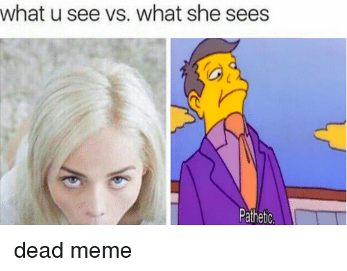 What U See vs What She Sees Pathetic   Meme on ME.ME