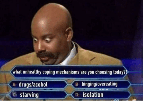 Drugs, Today, and You: what unhealthy coping mechanisms are you choosing today?  A drugs/acohol  Ca starving  B binging/overeating  D: isolation