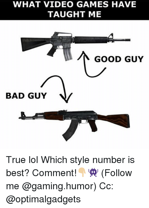 Bad, Lol, and Memes: WHAT VIDEO GAMES HAVE  TAUGHT ME  GOOD GUY  BAD GUY  V True lol Which style number is best? Comment!👇🏼👾 (Follow me @gaming.humor) Cc: @optimalgadgets