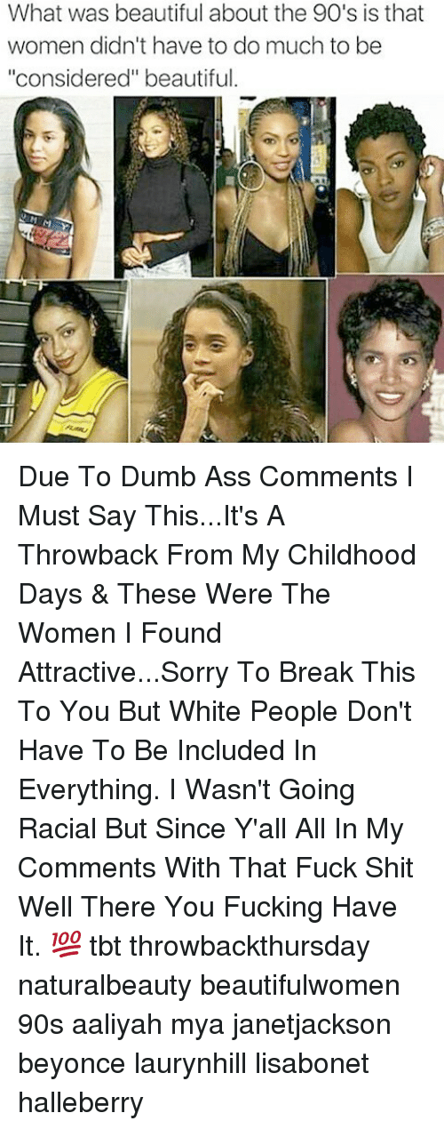 "Ass, Beautiful, and Beyonce: What was beautiful about the 90's is that  women didn't have to do much to be  ""considered"" beautiful Due To Dumb Ass Comments I Must Say This...It's A Throwback From My Childhood Days & These Were The Women I Found Attractive...Sorry To Break This To You But White People Don't Have To Be Included In Everything. I Wasn't Going Racial But Since Y'all All In My Comments With That Fuck Shit Well There You Fucking Have It. 💯 tbt throwbackthursday naturalbeauty beautifulwomen 90s aaliyah mya janetjackson beyonce laurynhill lisabonet halleberry"