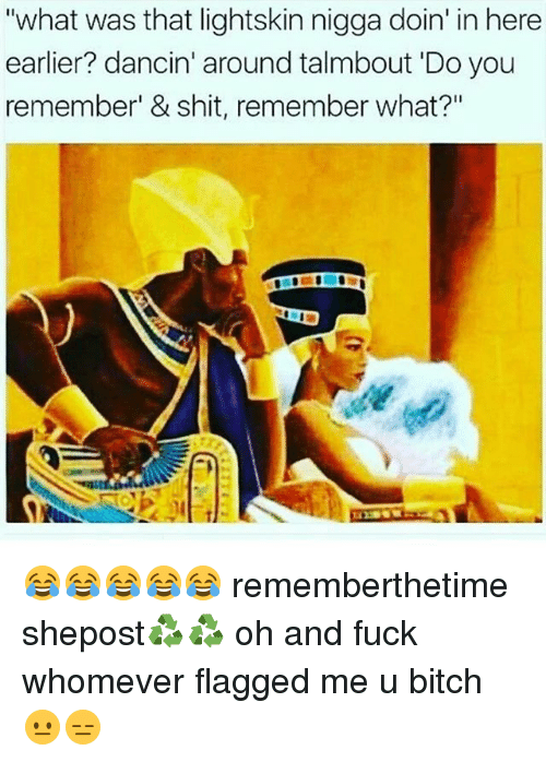 """Memes, Lightskin, and 🤖: """"what was that lightskin nigga doin' in here  earlier? dancin' around talmbout Do you  remember' & shit, remember what?"""" 😂😂😂😂😂 rememberthetime shepost♻♻ oh and fuck whomever flagged me u bitch 😐😑"""