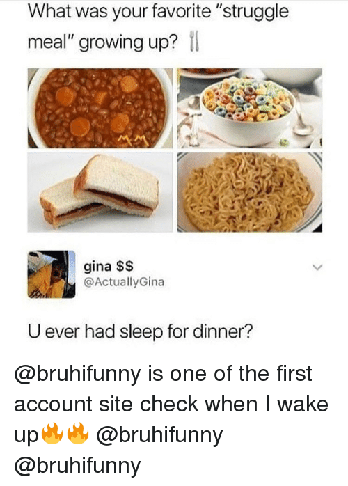 "Growing Up, Memes, and Struggle: What was your favorite ""struggle  meal"" growing up?  gina $$  @ActuallyGina  U ever had sleep for dinner? @bruhifunny is one of the first account site check when I wake up🔥🔥 @bruhifunny @bruhifunny"