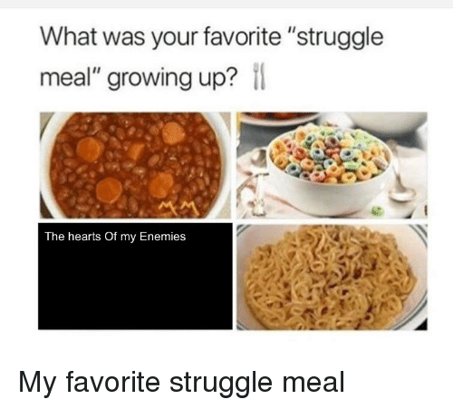"""Growing Up, Reddit, and Struggle: What was your favorite """"struggle  meal"""" growing up?  The hearts Of my Enemies"""