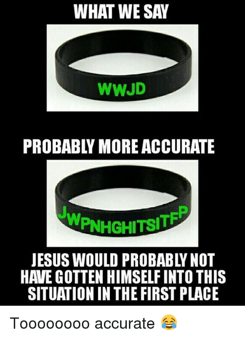 Christian Memes, Wwjd, and Gotten: WHAT WE SAW  WWJD  WPINHGHITSITE  HAVE GOTTEN HIMSELFINTO THIS  SITUATION IN THE FIRST PLACE Toooooooo accurate 😂