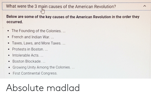 Taxes, American, and Boston: What were the 3 main causes of the American Revolution?  Below are some of the key causes of the American Revolution in the order they  occurred.  . The Founding of the Colonies.  . French and Indian War.  Taxes, Laws, and More Taxes.  . Protests in Boston  Intolerable Acts,  . Boston Blockade  Growing Unity Among the Colonies.  . First Continental Congress Absolute madlad