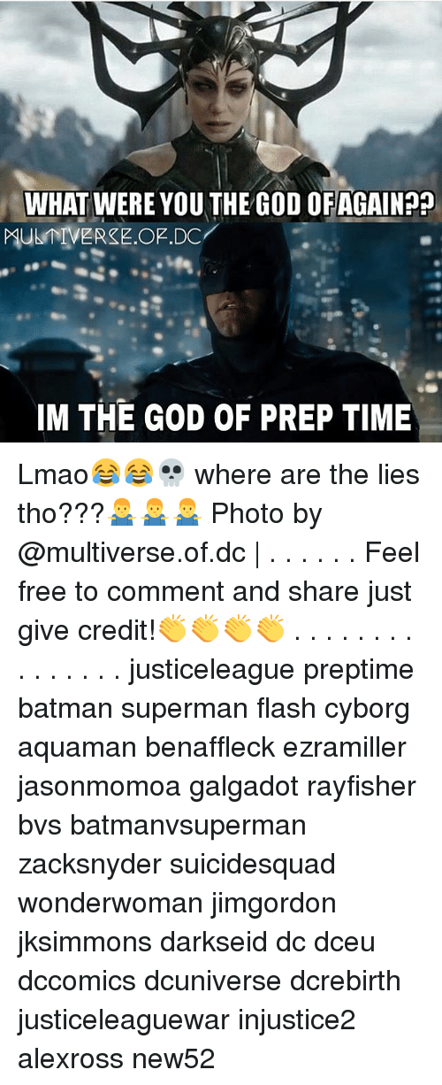 Batman, God, and Lmao: WHAT WERE YOU THE GOD OFAGAIN??  MUER.OF.DC  IM THE GOD OF PREP TIME Lmao😂😂💀 where are the lies tho???🤷‍♂️🤷‍♂️🤷‍♂️ Photo by @multiverse.of.dc | . . . . . . Feel free to comment and share just give credit!👏👏👏👏 . . . . . . . . . . . . . . . justiceleague preptime batman superman flash cyborg aquaman benaffleck ezramiller jasonmomoa galgadot rayfisher bvs batmanvsuperman zacksnyder suicidesquad wonderwoman jimgordon jksimmons darkseid dc dceu dccomics dcuniverse dcrebirth justiceleaguewar injustice2 alexross new52