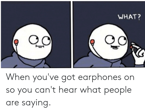 WHAT? When You've Got Earphones on So You Can't Hear What