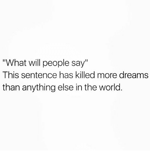 """Memes, World, and Dreams: """"What will people say""""  This sentence has killed more dreams  than anything else in the world"""