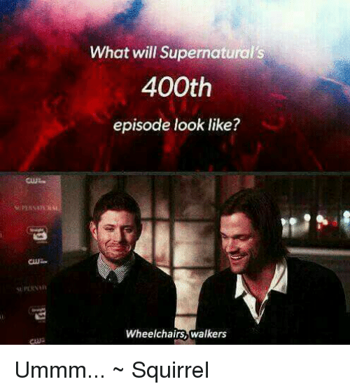 Memes, 🤖, and Walker: What will Supernaturals  400th  episode look like?  Wheelchairs, walkers Ummm...   ~ Squirrel