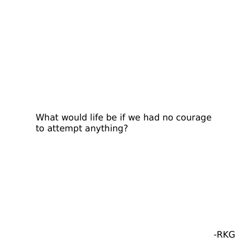 Life, Courage, and What: What would life be if we had no courage  to attempt anything?  -RKG