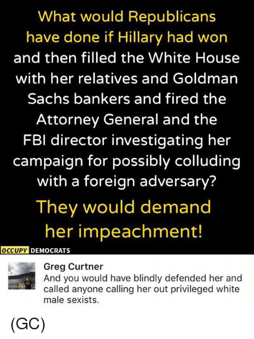 Fbi, Memes, and White House: What would Republicans  have done if Hillary had won  and then filled the White House  with her relatives and Goldman  Sachs bankers and fired the  Attorney General and the  FBI director investigating her  campaign for possibly colluding  with a foreign adversary?  They would demand  her impeachment!  OCCUPY DEMOCRATS  Greg Curtner  And you would have blindly defended her and  called anyone calling her out privileged white  male sexists. (GC)