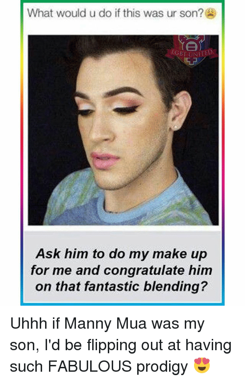 Memes, Congratulations, and Prodigy: What would u do if this was ur son?  LGBT UNITED  Ask him to do my make up  for me and congratulate him  on that fantastic blending? Uhhh if Manny Mua was my son, I'd be flipping out at having such FABULOUS prodigy 😍