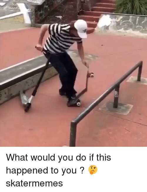 Skate, You, and What: What would you do if this happened to you ? 🤔 skatermemes
