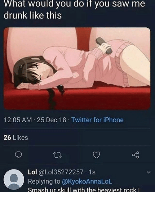 Drunk, Iphone, and Lol: What would you do if you saw me  drunk like this  12:05 AM 25 Dec 18 Twitter for iPhone  26 Likes  Lol @し0135272257-1 s  Replying to @KyokoAnnaLoL  Smash ur skull with the heaviest rock l