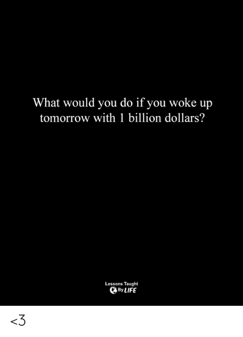 Life, Memes, and Tomorrow: What would you do if you woke up  tomorrow with 1 billion dollars?  Lessons Taught  By LIFE <3