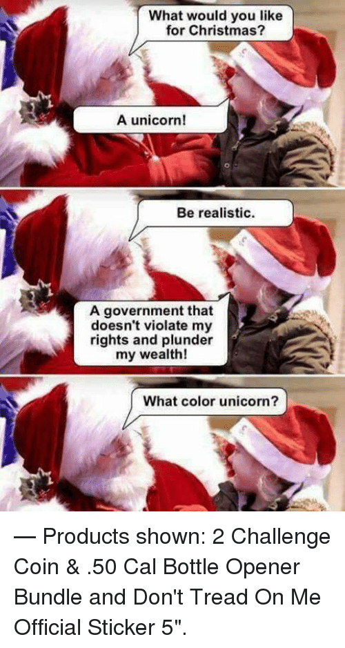 """Christmas, Unicorn, and Government: What would you like  for Christmas?  A unicorn!  Be realistic  A government that  doesn't violate my  rights and plunder  my wealth!  What color unicorn?  — Products shown: 2 Challenge Coin & .50 Cal Bottle Opener Bundle and Don't Tread On Me Official Sticker 5""""."""