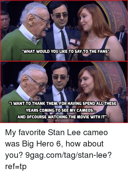 9gag, Dank, and Stan: WHAT WOULD YOU LIKE TO SAY TO THE FANS  I WANT TO THANK THEM, FOR HAVING SPEND ALL THESE  YEARS COMING TO SEE MY CAMEOS  AND OFCOURSE WATCHING THE MOVIE WITH IT My favorite Stan Lee cameo was Big Hero 6, how about you? 9gag.com/tag/stan-lee?ref=tp