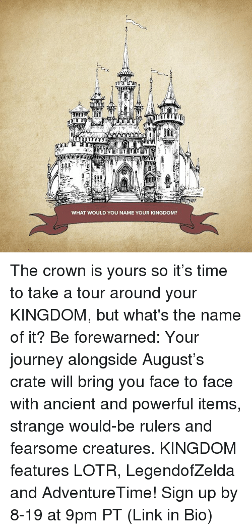 Journey, Memes, and Link: WHAT WOULD YOU NAME YOUR KINGDOM? The crown is yours so it's time to take a tour around your KINGDOM, but what's the name of it? Be forewarned: Your journey alongside August's crate will bring you face to face with ancient and powerful items, strange would-be rulers and fearsome creatures. KINGDOM features LOTR, LegendofZelda and AdventureTime! Sign up by 8-19 at 9pm PT (Link in Bio)
