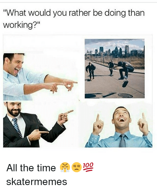 """Would You Rather, Time, and Skate: """"What would you rather be doing than  working?"""" All the time 😤😒💯 skatermemes"""