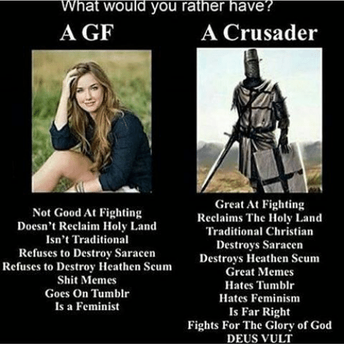 Feminism, God, and Memes: What would you rather have?  A GF  A Crusader  NTD  Not Good At Fighting  Doesn't Reclaim Holy Land  Isn't Traditional  Refuses to Destroy Saracen  Refuses to Destroy Heathen Scum  Shit Memes  Goes On Tumblr  Is a Feminist  Great At Fighting  Reclaims The Holy Land  Traditional Christian  Destroys Saracen  Destroys Heathen Scum  Great Memes  Hates Tumblr  Hates Feminism  Is Far Right  Fights For The Glory of God  DEUS VULT