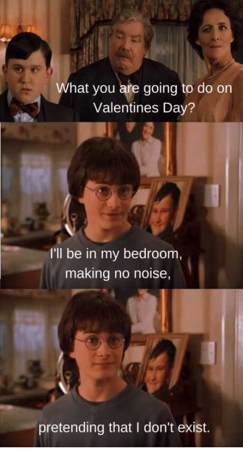 Valentine's Day, Day, and You: What you are going to do orn  Valentines Day?  I'll be in my bedroom  making no noise,  pretending that I don't exist.
