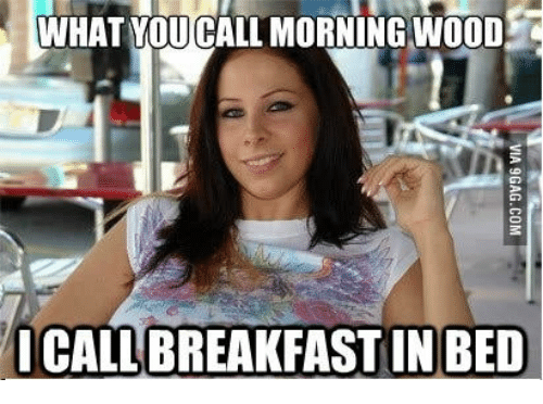 Funny Memes For Good Morning : What you call morning wood breakfast in bed call meme on me me