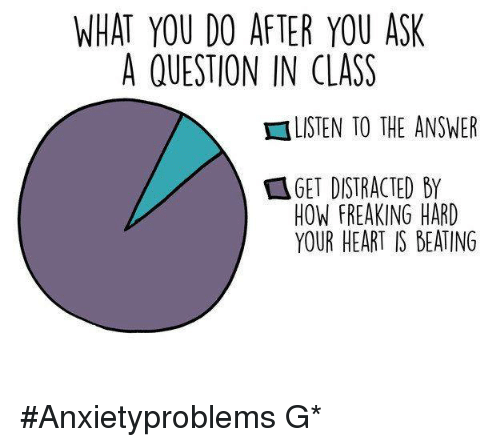 Memes, Beats, and What You Doing: WHAT YOU DO AFTER YOU ASK  A QUESTION IN CLASS  HLISTEN TO THE ANSWER  HOW FREAKING HARD  YOUR HEART IS BEATING #Anxietyproblems G*