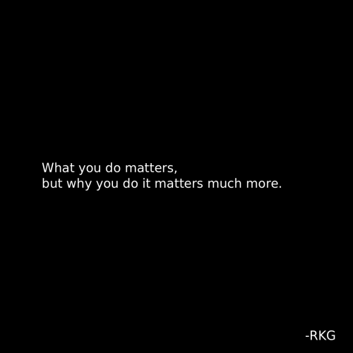 Why, You, and What: What you do matters,  but why you do it matters much more.  -RKG