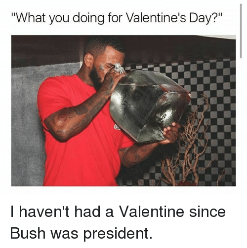 "Memes, What You Doing, and 🤖: ""What you doing for Valentine's Day?"" I haven't had a Valentine since Bush was president."