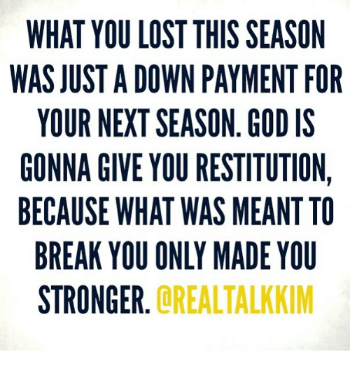 God, Memes, and Lost: WHAT YOU LOST THIS SEASON  WAS JUST A DOWN PAYMENT FOR  YOUR NEXT SEASON. GOD IS  GONNA GIVE YOU RESTITUTION,  BECAUSE WHAT WAS MEANTTO  BREAK YOU ONLY MADE YOU  STRONGER  R.OREALTALKKIM