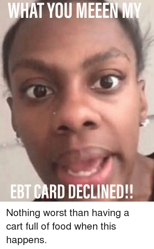 Food, Funny, and Ebt: WHAT YOU MEEEN MY  EBT CARD DECLINED!!