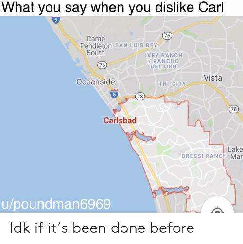 Rey, Dank Memes, and Been: What you say when you dislike Carl  5  76  Camp  Pendleton SAN LUIS REY  South  IVEY RANCH  RANCHO  DEL ORO  76  Vista  Oceanside  TRI-CITY  78  78  Carlsbad  Lake  BRESSI RANCH Mar  u/poundman6969 Idk if it's been done before