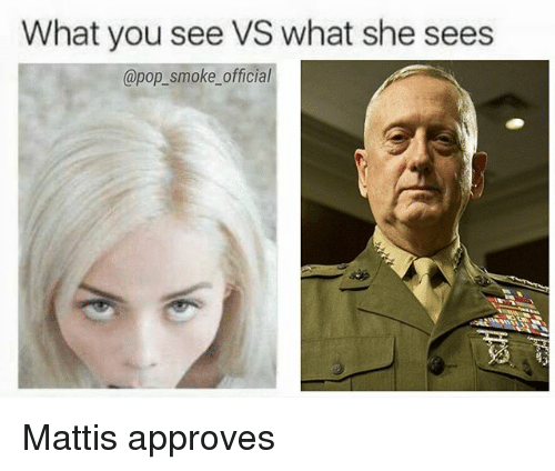 Memes, Pop, and 🤖: What you see VS what she sees  @pop_smoke_official Mattis approves