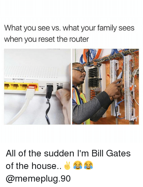 Bill Gates, Family, and Memes: What you see vs. what your family sees  when you reset the router  ETHERNET  POWERON  RESET All of the sudden I'm Bill Gates of the house..✌😂😂 @memeplug.90