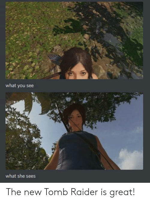 Tomb Raider, She, and New: what you see  what she sees The new Tomb Raider is great!