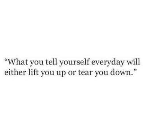 "Down, Lift, and Will: ""What you tell yourself everyday will  either lift you up or tear you down."""