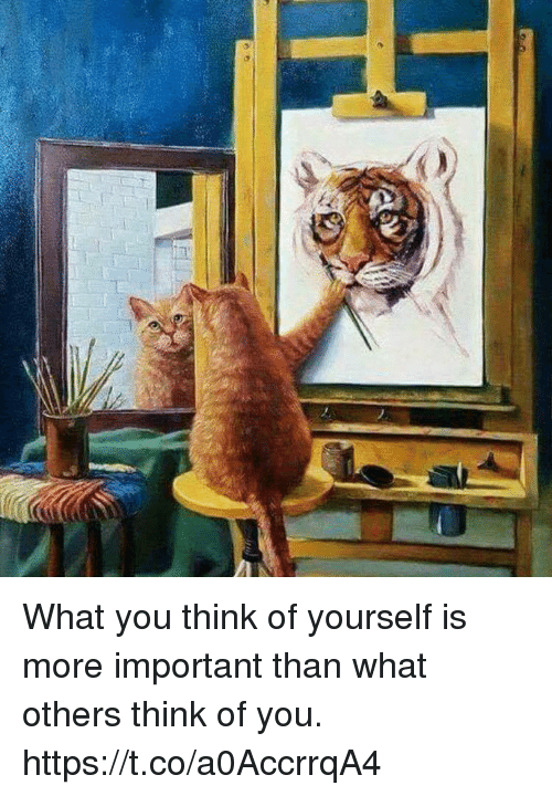 Memes, 🤖, and Think: What you think of yourself is more important than what others think of you. https://t.co/a0AccrrqA4