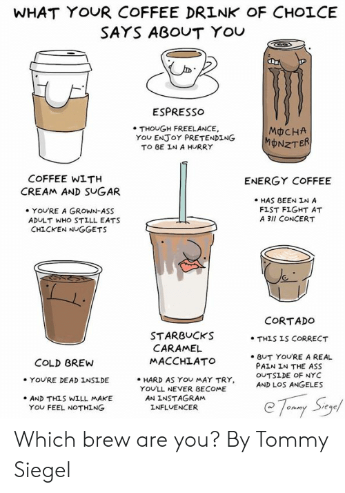 Ass, Dank, and Energy: WHAT YOUR COFFEE DRINK OF CHOLCE  SAYS ABOUT YOU  ESPRESso  . THOUGH FREELANCE,  TO BE IN A HURRY  MCHA  MONZT  YOu ENJoY PRETENDING  COFFEE WITH  ENERGY COFFEE  CREAM AND SUGAR  HAS BEEN IN A  FIST FIGHT AT  A 3lI CONCERT  YOU'RE A GROWN-ASS  ADULT WHO STILL EATS  CHICKEN NUGGETS  CORTADO  STARBUCKS  MACCHLATO  . HARD AS YOU MAY TRY,  . THIS IS CORRECT  CARAMEL  e BUT YOURE A REAL  PAIN IN THE ASS  OUTSİDE OF NYC  AND LOS ANGELES  COLD BREW  YOU'RE DEAD INSIDE  YOU'LL NEVER BECOME  AN INSTAGRAM  INFLUENCER  .AND THLS WILL MAKE  YOU FEEL NOTHING Which brew are you?   By Tommy Siegel