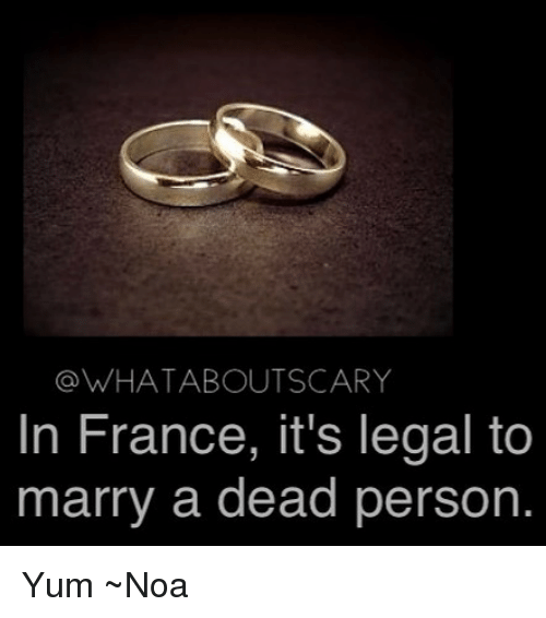 Memes, France, and 🤖: @WHATABOUTSCARY  In France, it's legal to  marry a dead person Yum ~Noa