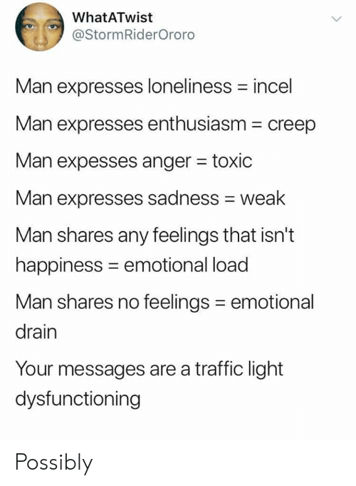 Traffic, Enthusiasm, and Happiness: WhatATwist  @StormRiderOroro  Man expresses loneliness incel  Man expresses enthusiasm  creep  Man expesses anger toxic  Man expresses sadness weak  Man shares any feelings that isn't  happiness emotional load  Man shares no feelings  emotional  drain  Your messages are a traffic light  dysfunctioning Possibly