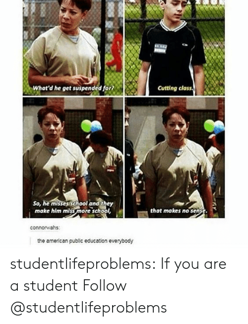 School, Tumblr, and American: What'd he get suspended for?  Cutting class  So, he misses school and they  make him miss more school  that makes no sense  connorwahs:  the american public education everybody studentlifeproblems:  If you are a student Follow @studentlifeproblems