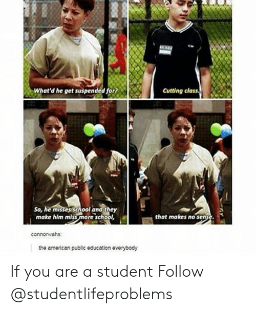 School, Tumblr, and American: What'd he get suspended for?  Cutting class  So, he misses school and they  make him miss more school  that makes no sense  connorwahs:  the american public education everybody If you are a student Follow @studentlifeproblems