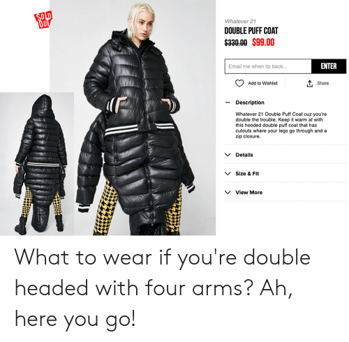 Af, Email, and Back: Whatever 21  DOUBLE PUFF COAT  $330.00 $99.00  ENTER  Email me when itz back...  O Add to Wishlist  L Share  - Description  Whatever 21 Double Puff Coat cuz you're  double the trouble. Keep it warm af with  this hooded double puff coat that has  cutouts where your legs go through and a  zip closure  VDetails  VSize & Fit  View More What to wear if you're double headed with four arms? Ah, here you go!