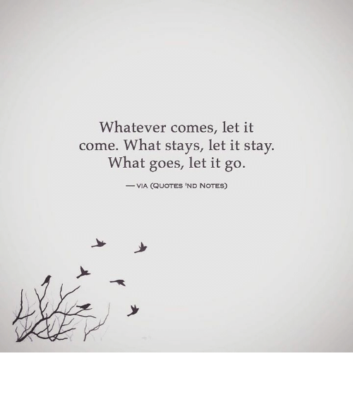 Whatever Comes Let It Come What Stays Let It Stay What Goes ...