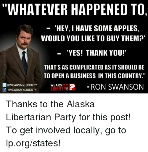 "Memes, Party, and Ron Swanson: WHATEVER HAPPENED TO,  'HEY, I HAVE SOME APPLES,  WOULD YOU LIKE TO BUY THEM?'  ""YES! THANK YOU!  THAT'S AS COMPLICATED AS IT SHOULD BE  TO OPEN A BUSINESS IN THIS COUNTRY.""  f OWEARSMY LIBERTY  LIBERTY  P RON SWANSON  /WEARSMY LIBERTY  WEARS Thanks to the Alaska Libertarian Party for this post! To get involved locally, go to lp.org/states!"
