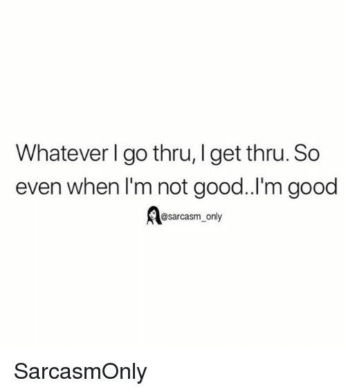 Funny, Memes, and Good: Whatever I go thru, Iget thru. So  even when I'm not good.I'm good  @sarcasm_only SarcasmOnly