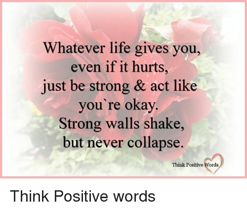 Life, Memes, and Okay: Whatever life gives you,  even if it hurts,  just be strong & act like  you're okay  Strong walls shake,  but never collapse  Think Positive Words Think Positive words