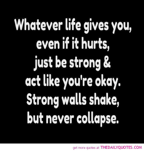 Whatever Life Gives You Even If It Hurts Just Be Strong Act Like