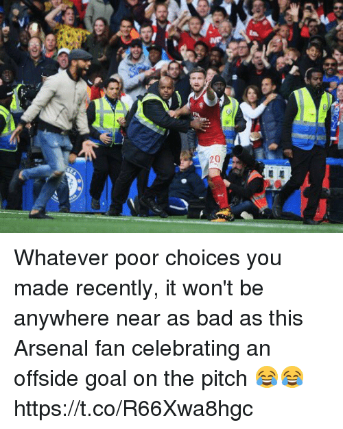 Arsenal, Bad, and Soccer: Whatever poor choices you made recently, it won't be anywhere near as bad as this Arsenal fan celebrating an offside goal on the pitch 😂😂 https://t.co/R66Xwa8hgc