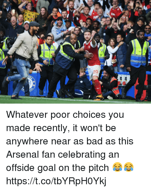 Arsenal, Bad, and Soccer: Whatever poor choices you made recently, it won't be anywhere near as bad as this Arsenal fan celebrating an offside goal on the pitch 😂😂 https://t.co/tbYRpH0Ykj